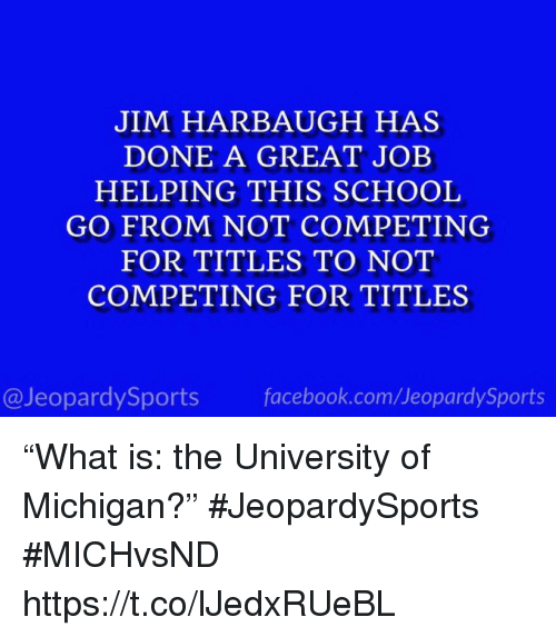 """University of Michigan: JIM HARBAUGH HAS  DONE A GREAT JOB  HELPING THIS SCHOOL  GO FROM NOT COMPETING  FOR TITLES TO NOT  COMPETING FOR TITLES  @JeopardySports facebook.com/JeopardySports """"What is: the University of Michigan?"""" #JeopardySports #MICHvsND https://t.co/lJedxRUeBL"""
