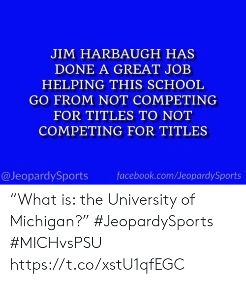 "Michigan: JIM HARBAUGH HAS  DONE A GREAT JOB  HELPING THIS SCHOOL  GO FROM NOT COMPETING  FOR TITLES TO NOT  COMPETING FOR TITLES  @JeopardySports  facebook.com/JeopardySports ""What is: the University of Michigan?"" #JeopardySports #MICHvsPSU https://t.co/xstU1qfEGC"