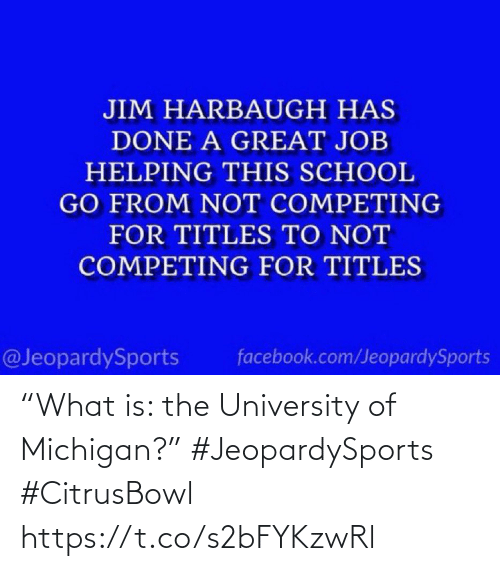 "Michigan: JIM HARBAUGH HAS  DONE A GREAT JOB  HELPING THIS SCHOOL  GO FROM NOT COMPETING  FOR TITLES TO NOT  COMPETING FOR TITLES  @JeopardySports  facebook.com/JeopardySports ""What is: the University of Michigan?"" #JeopardySports #CitrusBowl https://t.co/s2bFYKzwRl"