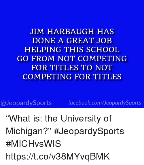 """University of Michigan: JIM HARBAUGH HAS  DONE A GREAT JOEB  HELPING THIS SCHOOL  GO FROM NOT COMPETING  FOR TITLES TO NOT  COMPETING FOR TITLES  @JeopardySportsfacebook.com/JeopardySports """"What is: the University of Michigan?"""" #JeopardySports #MICHvsWIS https://t.co/v38MYvqBMK"""