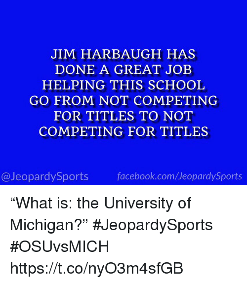 """University of Michigan: JIM HARBAUGH HAS  DONE A GREAT JOEB  HELPING THIS SCHOOL  GO FROM NOT COMPETING  FOR TITLES TO NOT  COMPETING FOR TITLES  @JeopardySports facebook.com/JeopardySports """"What is: the University of Michigan?"""" #JeopardySports #OSUvsMICH https://t.co/nyO3m4sfGB"""