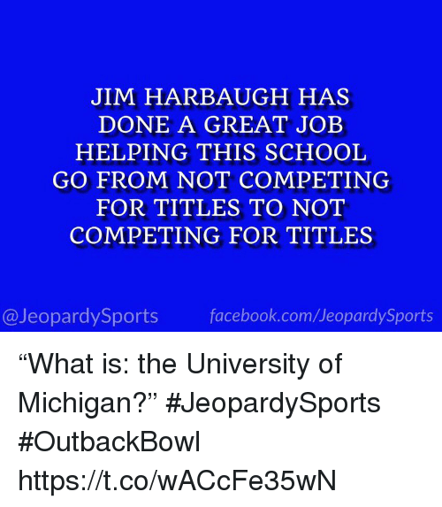 """University of Michigan: JIM HARBAUGH HAS  DONE A GREAT JOEB  HELPING THIS SCHOOL  GO FROM NOT COMPETING  FOR TITLES TO NOT  COMPETING FOR TITLES  @JeopardySports facebook.com/JeopardySports """"What is: the University of Michigan?"""" #JeopardySports #OutbackBowl https://t.co/wACcFe35wN"""