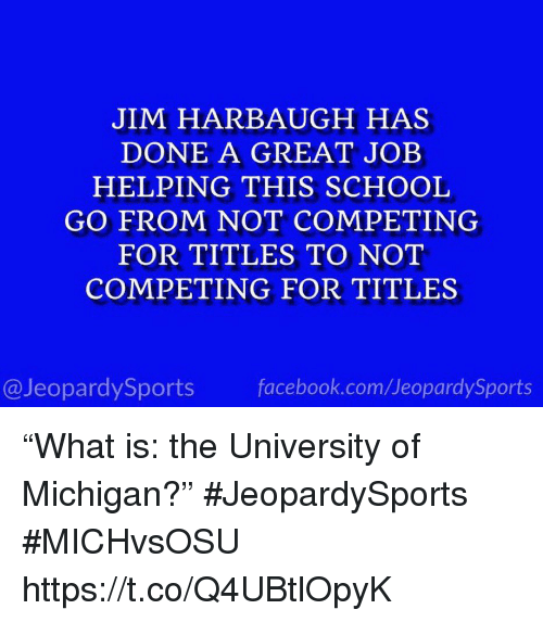 """University of Michigan: JIM HARBAUGH HAS  DONE A GREAT JOEB  HELPING THIS SCHOOL  GO FROM NOT COMPETING  FOR TITLES TO NOT  COMPETING FOR TITLES  @JeopardySports facebook.com/JeopardySports """"What is: the University of Michigan?"""" #JeopardySports #MICHvsOSU https://t.co/Q4UBtlOpyK"""
