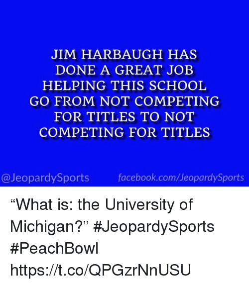 """University of Michigan: JIM HARBAUGH HAS  DONE A GREAT JOEB  HELPING THIS SCHOOL  GO FROM NOT COMPETING  FOR TITLES TO NOT  COMPETING FOR TITLES  @JeopardySports facebook.com/JeopardySports """"What is: the University of Michigan?"""" #JeopardySports #PeachBowl https://t.co/QPGzrNnUSU"""