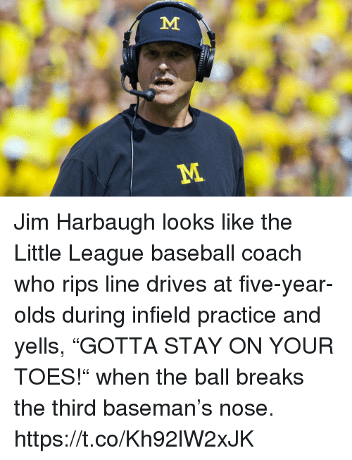 """Jim Harbaugh: Jim Harbaugh looks like the Little League baseball coach who rips line drives at five-year-olds during infield practice and yells, """"GOTTA STAY ON YOUR TOES!"""" when the ball breaks the third baseman's nose. https://t.co/Kh92lW2xJK"""