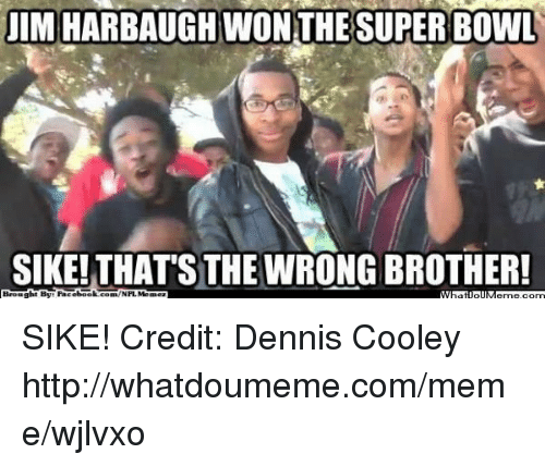 Jim Harbaugh: JIM HARBAUGH WON THE SUPER BOWL  SIKE!THAT'S THE WRONG BROTHER!  Brought By Facebook SIKE! Credit: Dennis Cooley  http://whatdoumeme.com/meme/wjlvxo
