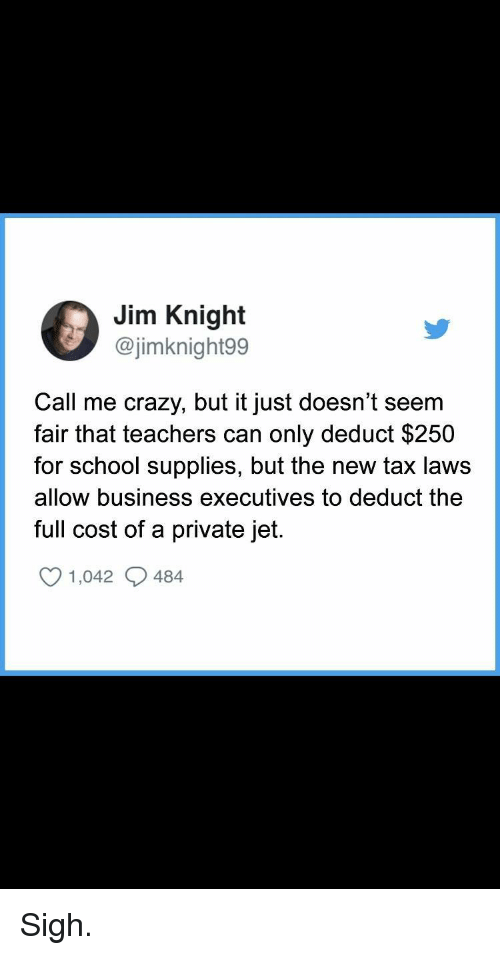 Crazy, School, and Business: Jim Knight  Ca  @jimknight99  Call me crazy, but it just doesn't seem  fair that teachers can only deduct $250  for school supplies, but the new tax laws  allow business executives to deduct the  full cost of a private jet.  1,042 484 Sigh.
