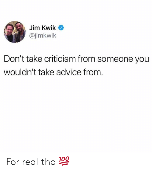 Advice, Criticism, and Hood: Jim Kwik  @jimkwik  Don't take criticism from someone you  wouldn't take advice from. For real tho 💯