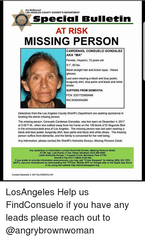 "Anaconda, Family, and Google: Jim McDonnell  LOS ANGELES COUNTY SHERIFF'S DEPARTMENT  Special Bulletin  AT RISK  MISSING PERSON  CARDENAS, CONSUELO GONZALEZ  AKA ""MA""  Female, Hispanic, 72 years old  5'1, 83 lbs.  Black straight hair and brown eyes. Wears  glasses  Last seen wearing a black and blue jacket,  burgundy shirt, blue pants and black and white  shoes.  SUFFERS FROM DEMENTIA  FCN: 2321733800489  NIC M304304289  Detectives from the Los Angeles County Sheriffs Department are seeking assistance in  locating the above missing person.  The missing person, Consuelo Cardenas-Gonzales, was last seen on December 4, 2017  at 2:00 P.M., when she walked away from her home on the 100 block of El Segundo Blvd  in the unincorporated area of Los Angeles. The missing person was last seen wearing a  black and blue jacket, burgundy shirt, blue pants and black and white shoes. The missing  person suffers from dementia, and the family is concerned for her well being.  Any information, please contact the Sheriffs Homicide Bureau, Missing Persons Detail  Any questions or information contact Homicide Buroau, Missing Persons Dotail  ATTN: Sgt. Luls Nunez or Dot Tamar Abraham (323) 890-5500  LASD Homicide Bureau 1 Cupania Circlo, Montorey Park 91755  Sheriff's Filo # 017-18846-21 40-400  If you profor to provide information anonymously, you may call-crimo Stoppers"" by dialing (800) 222-TIPS  (8477), use your smartphono by downloading tho ""P3Tips"" Mobilo APP on Google play or the Applo App Storo  or by using tho wobsito http:/nacrimostoppors.org  Created December 4, 2017 by HOMICAU DH LosAngeles Help us FindConsuelo if you have any leads please reach out to @angrybrownwoman"