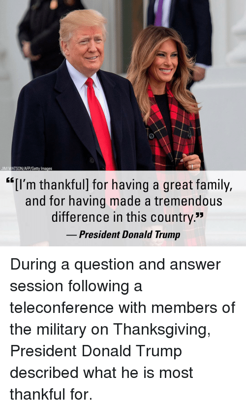 """Donald Trump, Family, and Memes: JIM WATSON/AFP/Getty Images  """"[I'm thankful] for having a great family,  and for having made a tremendous  difference in this country""""  President Donald Trump During a question and answer session following a teleconference with members of the military on Thanksgiving, President Donald Trump described what he is most thankful for."""