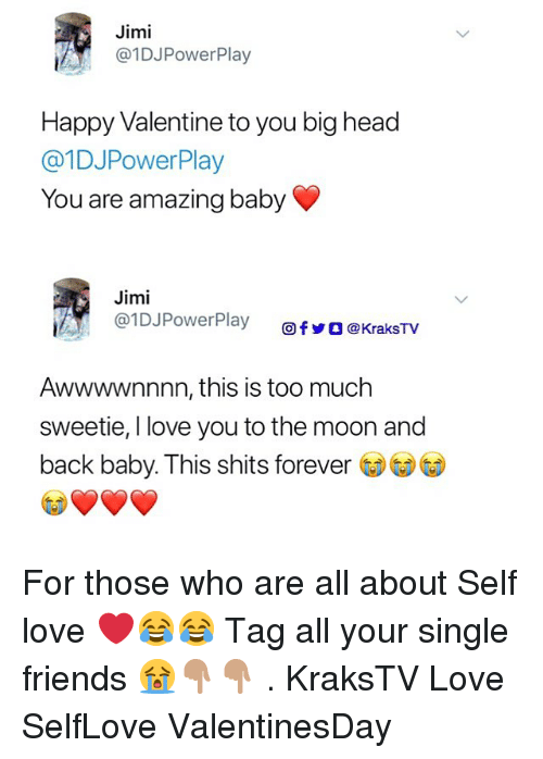 Happy Valentine: Jimi  @1DJPowerPlay  Happy Valentine to you big head  @1DJPowerPlay  You are amazing baby  Jimi  @l DJPowerPlay  Ơfy ] @KraksTV  Awwwwnnnn, this is too much  sweetie, I love you to the moon and  back baby. This shits forever For those who are all about Self love ❤️😂😂 Tag all your single friends 😭👇🏽👇🏽 . KraksTV Love SelfLove ValentinesDay