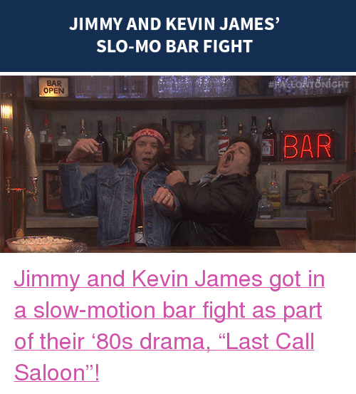 """Kevin James: JIMMY AND KEVIN JAMES  SLO-MO BAR FIGHT   BAR  OPEN  a BAR <p><a href=""""https://www.youtube.com/watch?v=PSuq3IpBHmo&amp;index=6&amp;list=UU8-Th83bH_thdKZDJCrn88g"""" target=""""_blank"""">Jimmy and Kevin James got in a slow-motion bar fight as part of their'80s drama,""""Last Call Saloon""""!</a></p>"""