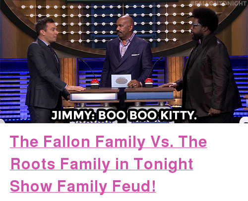 """Family Feud: JIMMY: BOO BOO, KITTY <p><b><a href=""""https://www.youtube.com/watch?v=WroaEWqqGlg"""" target=""""_blank"""">The Fallon Family Vs. The Roots Family in Tonight Show Family Feud! </a></b></p>"""