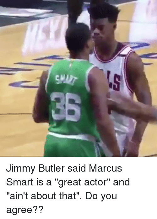 """Basketball, Be Like, and Jimmy Butler: Jimmy Butler said Marcus Smart is a """"great actor"""" and """"ain't about that"""". Do you agree??"""