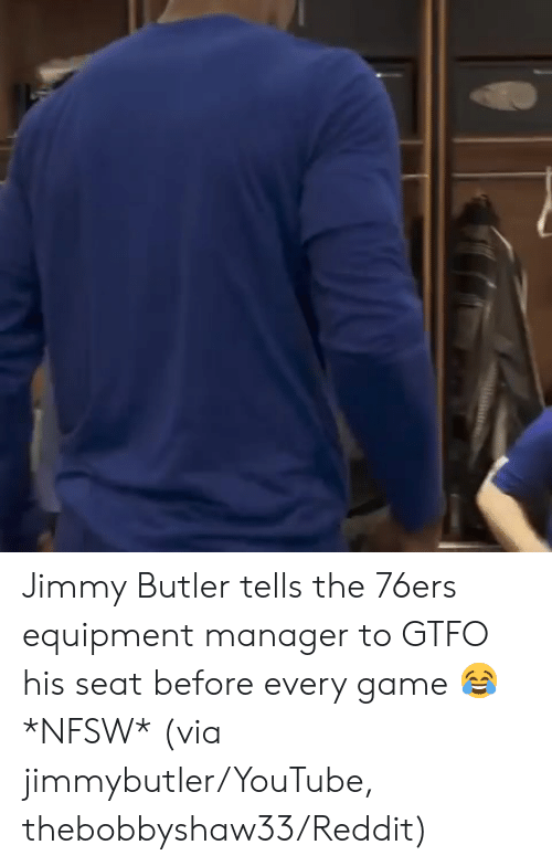 Philadelphia 76ers, Jimmy Butler, and Reddit: Jimmy Butler tells the 76ers equipment manager to GTFO his seat before every game 😂 *NFSW*   (via jimmybutler/YouTube, thebobbyshaw33/Reddit)