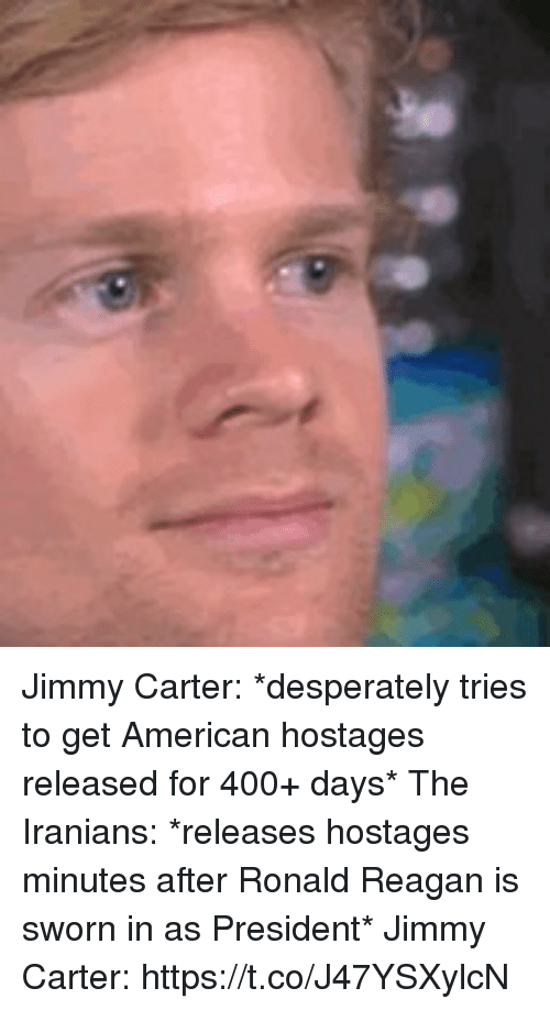 Jimmy Carter: Jimmy Carter: *desperately tries to get American hostages released for 400+ days*    The Iranians: *releases hostages minutes after Ronald Reagan is sworn in as President*  Jimmy Carter: https://t.co/J47YSXylcN