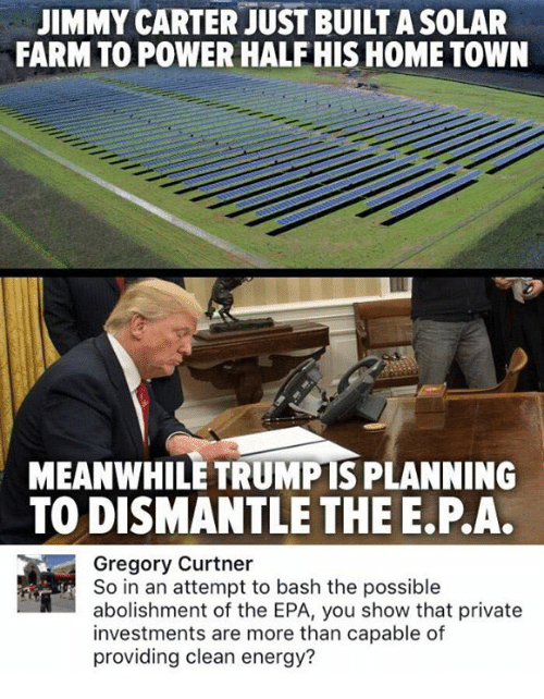 Energy, Jimmy Carter, and Memes: JIMMY CARTER JUST BUILT A SOLAR  FARM TO POWER HALFHIS HOME TOWN  MEANWHILE TRUMPTS PLANNING  TO DISMANTLE THE E.P.A.  Gregory Curtner  So in an attempt to bash the possible  abolishment of the EPA, you show that private  investments are more than capable of  providing clean energy?