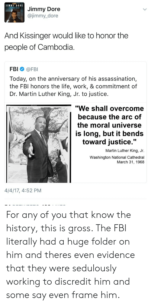 "Towardly: JIMMY DORE  Jimmy Dore  @jimmy_dore  And Kissinger would like to honor the  people of Cambodia  FBI @FBI  Today, on the anniversary of his assassination,  the FBI honors the life, work, & commitment of  Dr. Martin Luther King, Jr. to justice  ""We shall overcome  because the arc of  the moral universe  is long, but it bends  toward justice  .""  Martin Luther King, Jr.  Washington National Cathedral  March 31, 1968  4/4/17, 4:52 PM For any of you that know the history, this is gross. The FBI literally had a huge folder on him and theres even evidence that they were sedulously working to discredit him and some say even frame him."