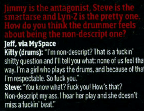"Ass, Fuck You, and MySpace: Jimmy is the antagonist, Steve is the  smartarse and Lyn-Z is the pretty one.  How do you think the drummer feels  about being the non-descript one?  Jeff, via MySpace  Kitty (drums): ""I'm non-descript? That is a fuckin  shitty question and I'l tell you what: none of us feel tha  way.I'm a girl who plays the drums. and because of that  I'm respectable. So fuck you.  Steve: ""You know what? Fuck you! How's that?  Non-descript my ass.I hear her play and she doesn't  miss a fuckin' beat."""