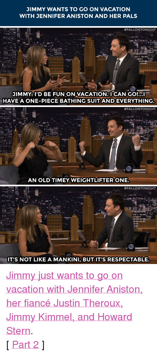 "Jennifer Aniston, Target, and youtube.com: JIMMY WANTS TO GO ON VACATION  WITH JENNIFER ANISTON AND HER PALS   #FALLONTONIGHT  JIMMY: I'D BE FUN ON VACATION.I CAN GO!...I  HAVE A ONE-PIECE BATHING SUIT AND EVERYTHING.   #FALLONTONIGHT  AN OLD TIMEY WEIGHTLIFTER ONE.   #FALLONTONIGHT  IT'S NOT LIKE A MANKINI, BUT IT'S RESPECTABLE. <p><a href=""https://www.youtube.com/watch?v=6YGaOzMMQUs&amp;index=2&amp;list=UU8-Th83bH_thdKZDJCrn88g"" target=""_blank"">Jimmy just wants to go on vacation with Jennifer Aniston, her fiancé Justin Theroux, Jimmy Kimmel, and Howard Stern</a>.</p> <p>[ <a href=""http://www.nbc.com/the-tonight-show/segments/104821"" target=""_blank"">Part 2</a> ]</p>"