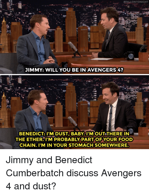 Ether, Food, and Target: JIMMY: WILL YOU BE IN AVENGERS 4  BENEDICT:TM DUST, BABY!'N  OUT-THERE IN  THE ETHER.I'M PROBABLY PART OF YOUR FOOD  CHAIN. I'M IN YOUR STOMACH SOMEWHERE Jimmy and Benedict Cumberbatch discuss Avengers 4 and dust?