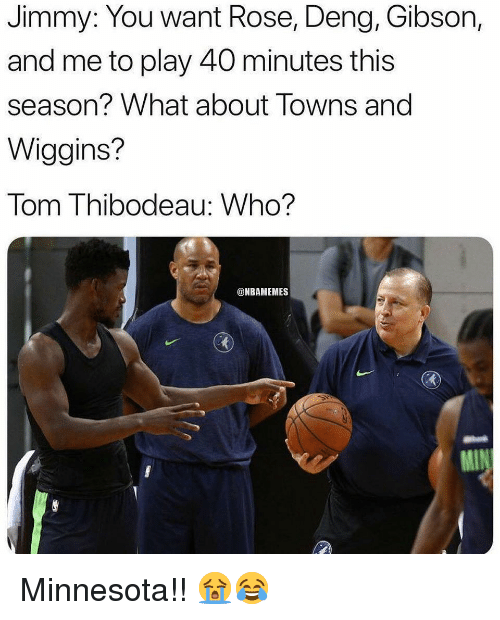 wiggins: Jimmy: You want Rose, Deng, Gibson,  and me to play 40 minutes this  season? What about Towns and  Wiggins?  Tom Thibodeau: Who?  @NBAMEMES Minnesota!! 😭😂