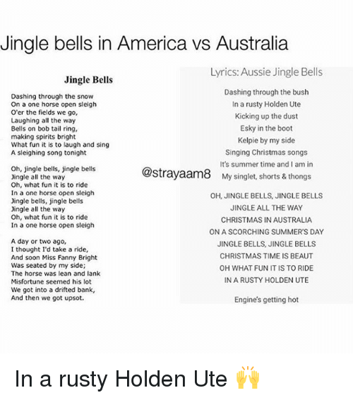 America, Christmas, and Jingle Bells: Jingle bells in America vs Australia  Lyrics: Aussie Jingle Bells  Jingle Bells  Dashing through the snow  On a one horse open sleigh  O'er the fields we go,  Laughing all the way  Bells on bob tail ring  making spirits bright  What fun it is to laugh and sing  A sleighing song tonight  Dashing through the bush  In a rusty Holden Ute  Kicking up the dust  Esky in the boot  Kelpie by my side  Singing Christmas songs  It's summer time and i am in  Oh, jingle bells, jingle bells  Dingle all the way  Oh, what fun it is to ride  In a one horse open sleigh  Dingle bells, jingle bells  Jingle all the way  Oh, what fun it is to ride  In a one horse open sleigh  @strayaam8  My singlet, shorts & thongs  OH, JINGLE BELLS, JINGLE BELLS  JINGLE ALL THE WAY  CHRISTMAS IN AUSTRALIA  ON A SCORCHING SUMMER'S DAY  JINGLE BELLS, JINGLE BELLS  CHRISTMAS TIME IS BEAUT  OH WHAT FUN IT IS TO RIDE  IN A RUSTY HOLDEN UTE  A day or two ago,  I thought I'd take a ride,  And soon Miss Fanny Bright  Was seated by my side;  The horse was lean and lank  Misfortune seemed his lot  We got into a drifted bank,  And then we got upsot.  Engine's getting hot In a rusty Holden Ute 🙌