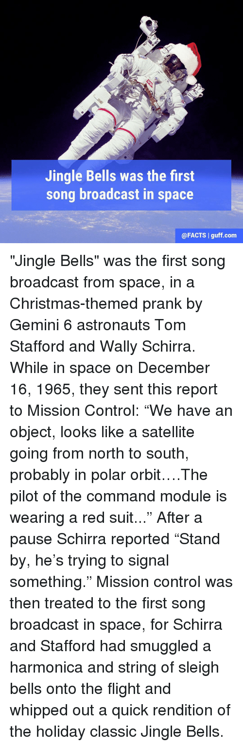 """Jingle Bells, Memes, and Prank: Jingle Bells was the first  song broadcast in  space  @FACTS l guff com """"Jingle Bells"""" was the first song broadcast from space, in a Christmas-themed prank by Gemini 6 astronauts Tom Stafford and Wally Schirra. While in space on December 16, 1965, they sent this report to Mission Control: """"We have an object, looks like a satellite going from north to south, probably in polar orbit….The pilot of the command module is wearing a red suit..."""" After a pause Schirra reported """"Stand by, he's trying to signal something."""" Mission control was then treated to the first song broadcast in space, for Schirra and Stafford had smuggled a harmonica and string of sleigh bells onto the flight and whipped out a quick rendition of the holiday classic Jingle Bells."""