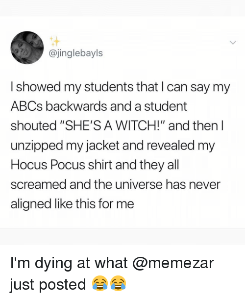 "Memes, Hocus Pocus, and Never: @jinglebayls  I showed my students that I can say my  ABCs backwards and a student  shouted ""SHE'S A WITCH!"" and then l  unzipped my jacket and revealed my  Hocus Pocus shirt and they all  screamed and the universe has never  aligned like this for me I'm dying at what @memezar just posted 😂😂"