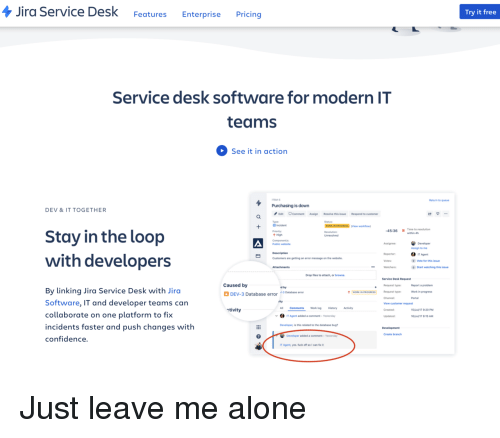 linking: Jira Service Desk FeaturesEnterprise Pricing  Try it free  Service desk software for modern IT  teams  See it in action  TSM-  Return to queue  Purchasing is down  DEV &IT TOGETHER  Edit CommentAssign Resolve this issue  Type  B Incident  Priority  t High  Respond to customer  (View workflon  45:36 1 Time to resolution  Stay in the loop  Assign to me  Reporter  IT Agent  with developers  Customers are getting an error message on the website  Vote for this issue  Watchers  Start watching this issue  Drop files to attach, or browse  Service Desk Request  Caused by  Report a problem  Work in progress  Portal  Request type  d by  By linking Jira Service Desk with Jirc  Software, IT and developer teams can  collaborate on one platform to fix  incidents faster and push changes with  confidence.  DEV-3 Database error 3Dtase error  WORK IN PROGRESS Request type  Channel  View customer request  Created  ctivity  CommentsWork log History Activity  5Jul17 9:20PM  IT Agent added a comment-Yesterday  6Jul/t7 8:15 AM  Developer, is this related to the database bug  Create branch  Developer added a comment-Yesterday  IT Agent, yes. fuck off so I can fx Just leave me alone