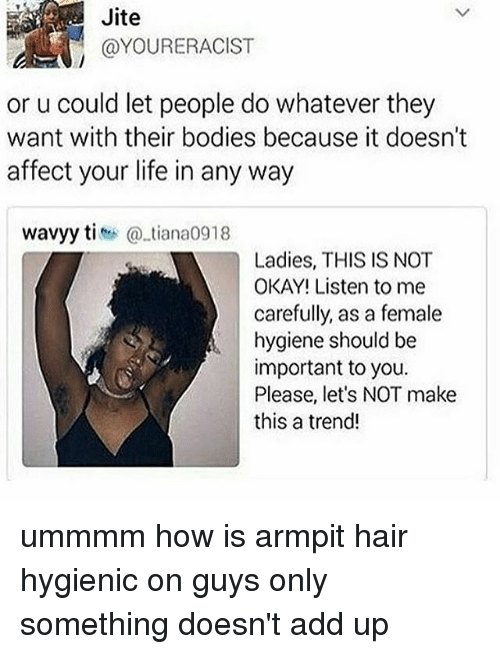 affectation: Jite  @YOURERACIST  or u could let people do whatever they  want with their bodies because it doesn't  affect your life in any way  wavyy titiana0918  Ladies, THIS IS NOT  OKAY! Listen to me  carefully, as a female  hygiene should be  important to you.  Please, let's NOT make  this a trend! ummmm how is armpit hair hygienic on guys only something doesn't add up