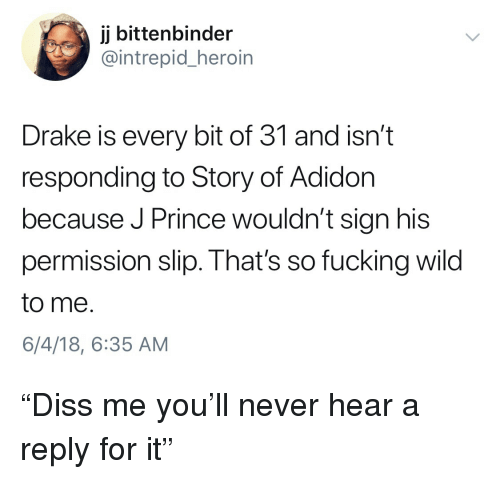 """Blackpeopletwitter, Drake, and Fucking: jj bittenbinder  @intrepid_heroin  Drake is every bit of 31 and isn't  responding to Story of Adidon  because J Prince wouldn't sign his  permission slip. That's so fucking wild  to me  6/4/18, 6:35 AM """"Diss me you'll never hear a reply for it"""""""