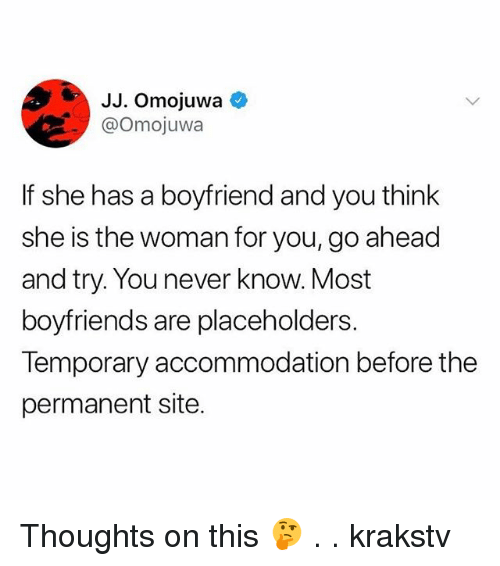 Memes, Boyfriend, and Never: JJ. Omojuwa  @Omojuwa  If she has a boyfriend and you think  she is the woman for you,go ahead  and try. You never know. Most  boyfriends are placeholders.  Temporary accommodation before the  permanent site. Thoughts on this 🤔 . . krakstv