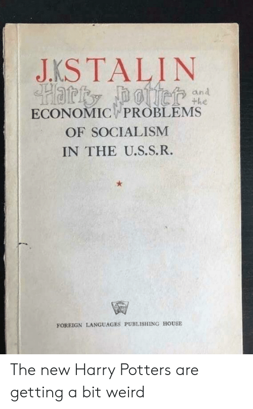Weird, House, and Socialism: JKSTALIN  and  the  ECONOMIC PROBLEMS  OF SOCIALISM  IN THE U.S.S.R.  FOREIGN LANGUAGES PUBLISHING HOUSE The new Harry Potters are getting a bit weird