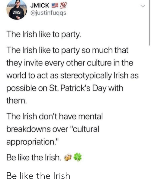 """Be Like, Irish, and Party: JMICK  @justinfuqqs  The Irish like to party.  The lrish like to party so much that  they invite every other culture in the  world to act as stereotypically Irish as  possible on St. Patrick's Day with  them.  The Irish don't have mental  breakdowns over """"cultural  appropriation.""""  Be like the Irish, di Be like the Irish"""
