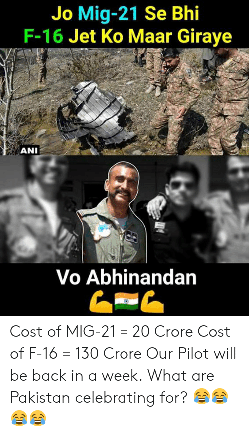 Pilots: Jo Mig-21 Se Bhi  F-16 Jet Ko Maar Giraye  ANI  Vo Abhinandan Cost of MIG-21 = 20 Crore Cost of F-16 = 130 Crore  Our Pilot will be back in a week.  What are Pakistan celebrating for? 😂😂😂😂