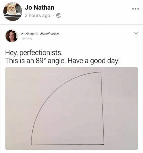 Nathan: Jo Nathan  3 hours ago  ' t  Hey, perfectionists  This is an 89° angle. Have a good day!