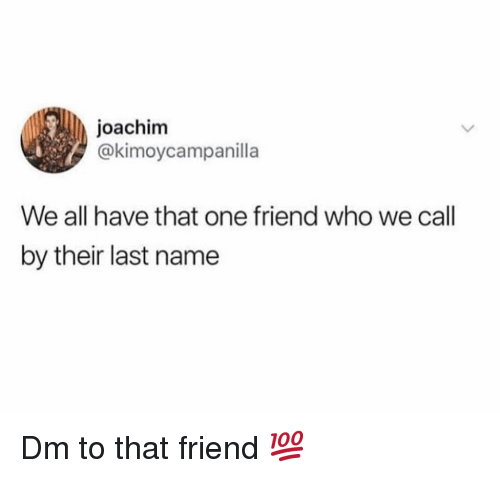 We All Have That One Friend: joachim  @kimoycampanilla  We all have that one friend who we call  by their last name Dm to that friend 💯