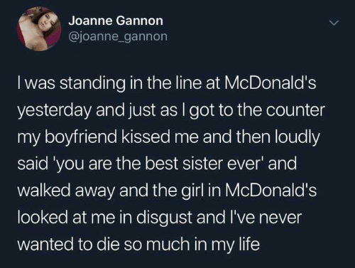 Dank, Life, and McDonalds: Joanne Gannon  @joanne gannon  I was standing in the line at McDonald's  yesterday and just as I got to the counter  my boyfriend kissed me and then loudly  said 'you are the best sister ever' and  walked away and the girl in McDonald's  looked at me in disgust and I've never  wanted to die so much in my life