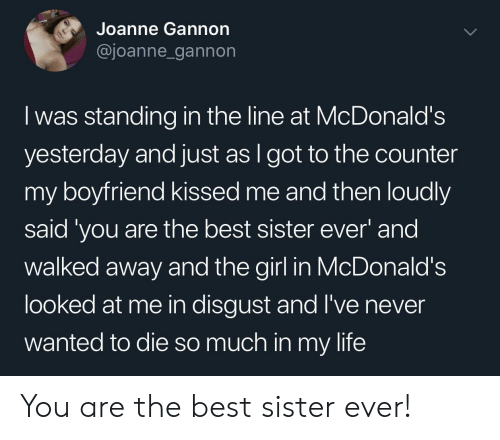 Life, McDonalds, and Best: Joanne Gannon  @joanne_gannon  I was standing in the line at McDonald's  yesterday and just as I got to the counter  my boyfriend kissed me and then loudly  said 'you are the best sister ever and  walked away and the girl in McDonald's  looked at me in disgust and I've never  wanted to die so much in my life You are the best sister ever!