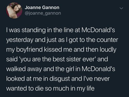 Counter: Joanne Gannon  @joanne_gannon  I was standing in the line at McDonald's  yesterday and just as I got to the counter  my boyfriend kissed me and then loudly  said 'you are the best sister ever' and  walked away and the girl in McDonald's  looked at me in disgust and l've never  wanted to die so much in my life