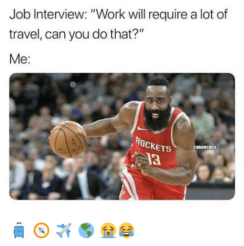 "Job Interview, Nba, and Work: Job Interview: ""Work will require a lot of  travel, can you do that?""  Me:  ROcKETS  13  NBAMENES 🧳 🧭 ✈️ 🌎 😭😂"
