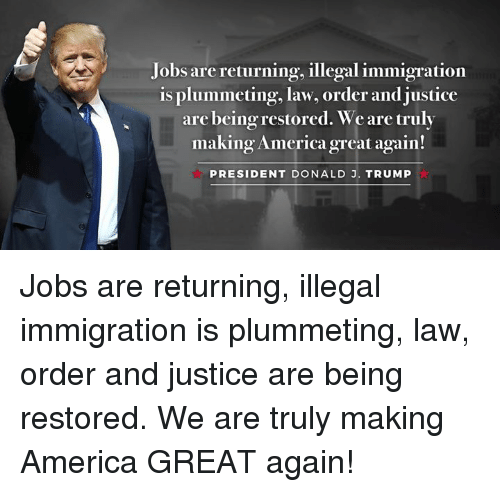 Making America Great Again: Jobs are returning, illegal immigration  is plummeting, law, order and justice  are being restored. We are truly  making Americagreat again!  PRESIDENT DONALD J. TRUMP Jobs are returning, illegal immigration is plummeting, law, order and justice are being restored. We are truly making America GREAT again!