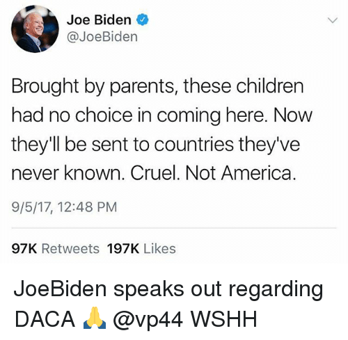 Senting: Joe Biden  @JoeBiden  Brought by parents, these children  had no choice in coming here. Now  they'll be sent to countries they've  never known. Cruel. Not America.  9/5/17, 12:48 PM  97K Retweets 197K Likes JoeBiden speaks out regarding DACA 🙏 @vp44 WSHH