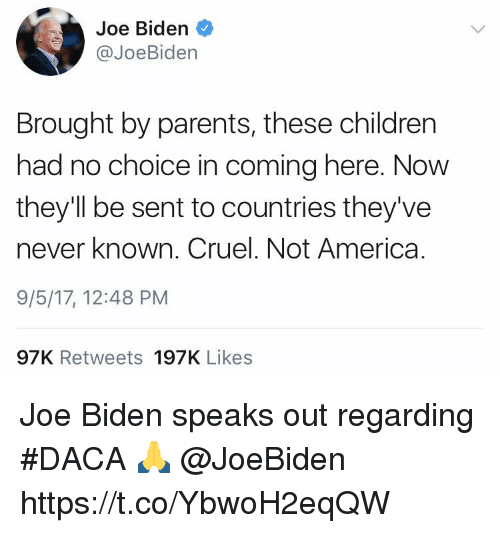 Senting: Joe Biden  @JoeBiden  Brought by parents, these children  had no choice in coming here. Now  they'll be sent to countries they've  never known. Cruel. Not America.  9/5/17, 12:48 PM  97K Retweets 197K Likes Joe Biden speaks out regarding #DACA 🙏 @JoeBiden https://t.co/YbwoH2eqQW