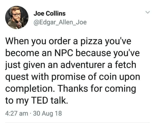 npc: Joe Collins  @Edgar_Allen_Joe  When you order a pizza you've  become an NPC because you've  just given an adventurer a fetch  quest with promise of coin upon  completion. Thanks for coming  to my TED talk.  4:27 am 30 Aug 18