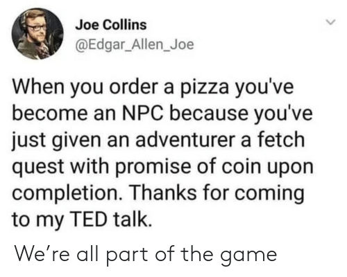 npc: Joe Collins  @Edgar_Allen_Joe  When you ordera pizza you've  become an NPC because you've  just given an adventurer a fetch  quest with promise of coin upon  completion. Thanks for coming  to my TED talk. We're all part of the game