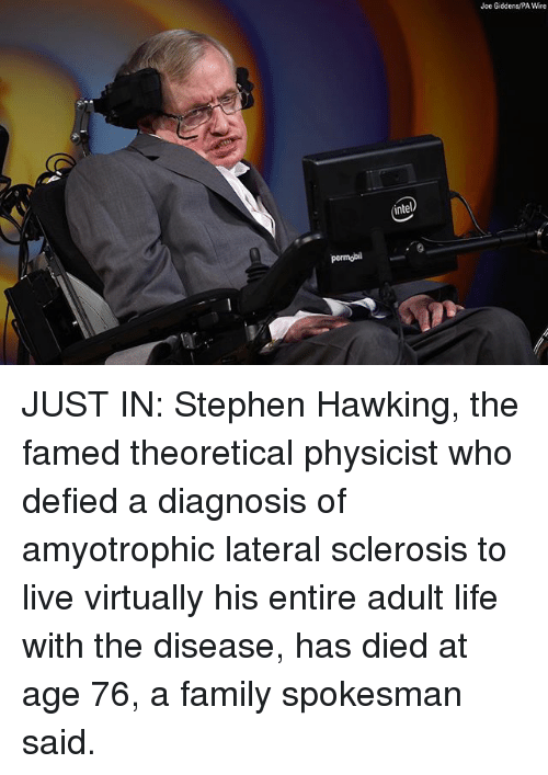 lateral: Joe Giddens/PA Wire  ntel  permobil JUST IN: Stephen Hawking, the famed theoretical physicist who defied a diagnosis of amyotrophic lateral sclerosis to live virtually his entire adult life with the disease, has died at age 76, a family spokesman said.