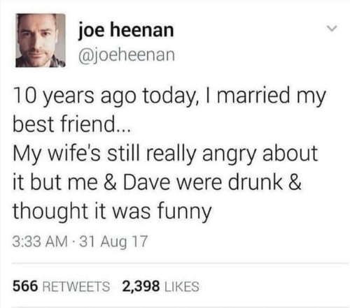 Dank, Drunk, and Funny: joe heenan  @joeheenan  10 years ago today, I married my  best frien...  My wife's still really angry about  it but me & Dave were drunk &  thought it was funny  3:33 AM 31 Aug 17  566 RETWEETS 2,398 LIKES
