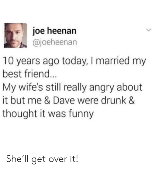 Best Friend, Drunk, and Funny: joe heenan  @joeheenan  10 years ago today, I married my  best friend...  My wife's still really angry about  it but me & Dave were drunk &  thought it was funny She'll get over it!